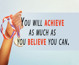 You will achieve as much as you believe you can