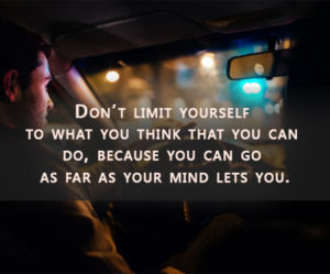 Don't limit yourself to what you think that you can do because you can go as far as your mind lets you