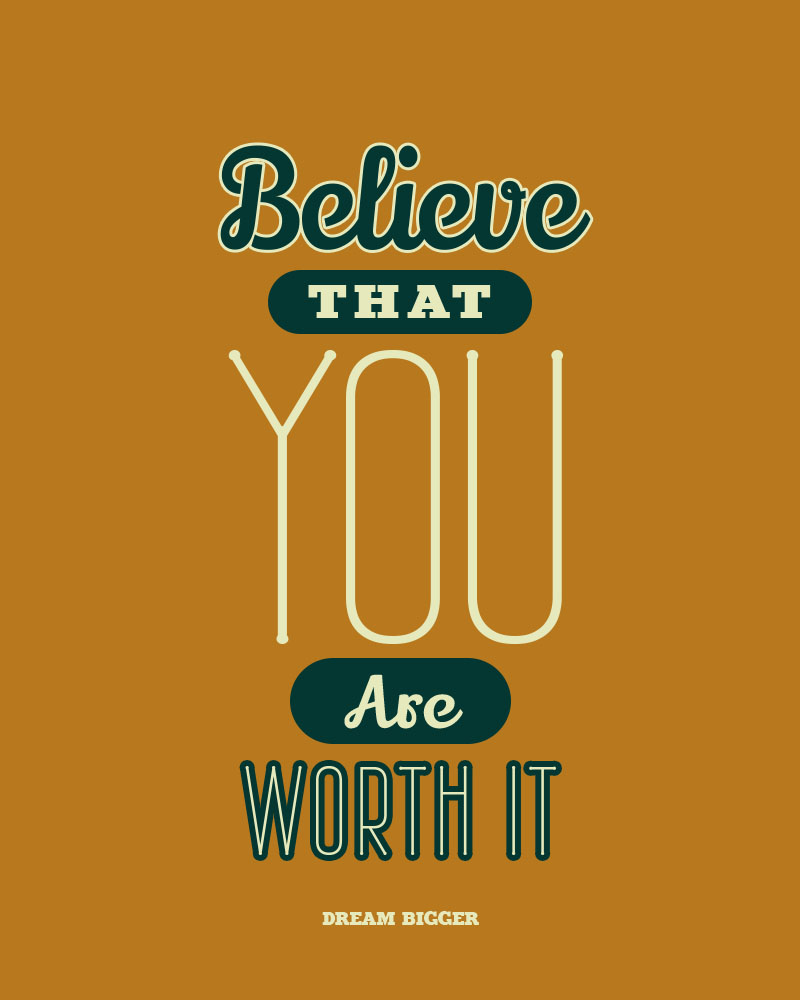 Believe that you are worth Dreaming BIG
